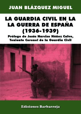 LA GUARDIA CIVIL EN LA GUERRA DE ESPAÑA (1936-1939)