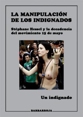 LA MANIPULACIÓN DE LOS INDIGNADOS. STÉPHANE HESSEL Y LA DECADENCIA DEL MOVIMIENTO 15 DE MAYO