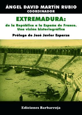 EXTREMADURA: DE LA REPÚBLICA A LA ESPAÑA DE FRANCO. UNA VISIÓN HISTORIOGRÁFICA